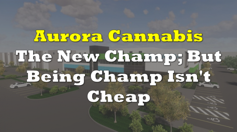 Aurora Cannabis is the New Champ; But Being Champ Isn't Cheap