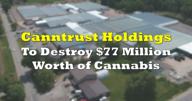 Canntrust Holdings to Destroy $77 Million Worth of Cannabis