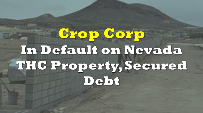 Crop Corp In Default on Nevada THC Property, Secured Debt