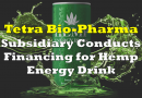 Tetra Bio-Pharma Subsidiary Conducts Financing for Hemp Energy Drink