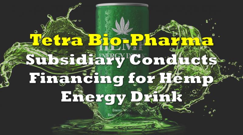 Tetra Bio-Pharma Subsidiary Conducts Financing for Hemp Energy Drink
