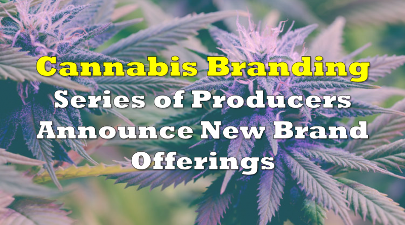 Series of Cannabis Producers Announce New Brand Offerings for Canadian and US Markets