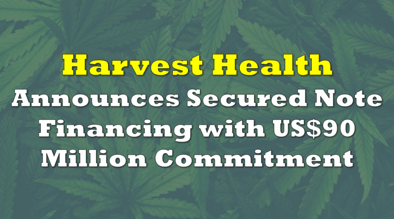 Harvest Health Announces Secured Note Financing with US$90 Million Commitment