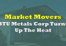 Market Movers: BTU Metals Corp Turns Up The Heat