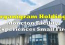 Organigram's Moncton Facility Experiences Small Fire