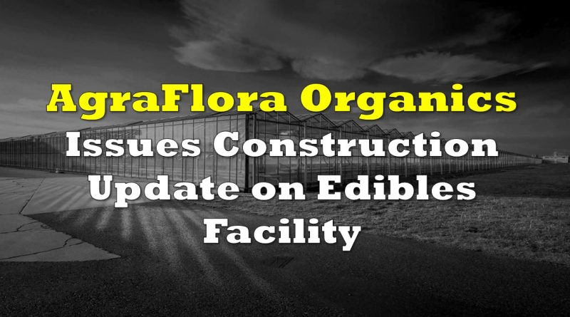 AgraFlora Organics Issues Construction Update On Edibles Facility