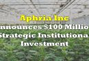 Aphria Announces $100 Million Strategic Institutional Investment
