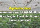 Aphria Announces $100 Million Strategic Institutional Investment