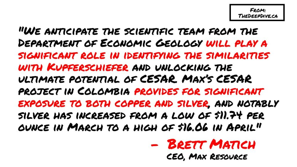 """We anticipate the scientific team from the Department of Economic Geology will play a significant role in identifying the similarities with Kupferschiefer and unlocking the ultimate potential of CESAR. Max's CESAR project in Colombia provides for significant exposure to both copper and silver, and notably silver has increased from a low of $11.74 per ounce in March to a high of $16.06 in April."" - CEO Brett Matich"