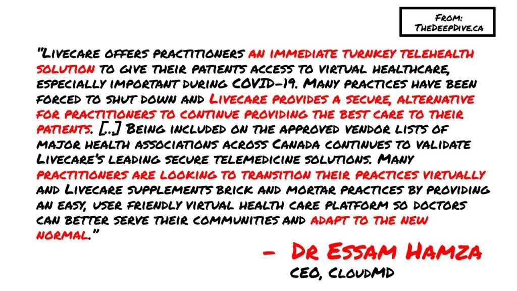 """""""Livecare offers practitioners an immediate turnkey telehealth solution to give their patients access to virtual healthcare, especially important during COVID-19. Many practices have been forced to shut down and Livecare provides a secure, alternative for practitioners to continue providing the best care to their patients. […] Being included on the approved vendor lists of major health associations across Canada continues to validate Livecare's leading secure telemedicine solutions. Many practitioners are looking to transition their practices virtually and Livecare supplements brick and mortar practices by providing an easy, user friendly virtual health care platform so doctors can better serve their communities and adapt to the new normal."""" Dr Essam Hamza, CEO"""