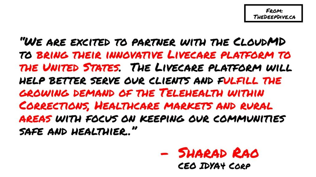 """""""We are excited to partner with the CloudMD to bring their innovative Livecare platform to the United States.  The Livecare platform will help better serve our clients and fulfill the growing demand of the Telehealth within Corrections, Healthcare markets and rural areas with focus on keeping our communities safe and healthier.."""" Sharad Rao, CEO IDYA4 Corp"""