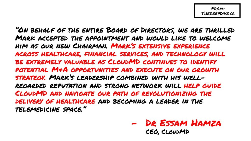 """On behalf of the entire Board of Directors, we are thrilled Mark accepted the appointment and would like to welcome him as our new Chairman. Mark's extensive experience across healthcare, financial services, and technology will be extremely valuable as CloudMD continues to identify potential M&A opportunities and execute on our growth strategy. Mark's leadership combined with his well-regarded reputation and strong network will help guide CloudMD and navigate our path of revolutionizing the delivery of healthcare and becoming a leader in the telemedicine space."" Dr Essam Hamza, CEO"