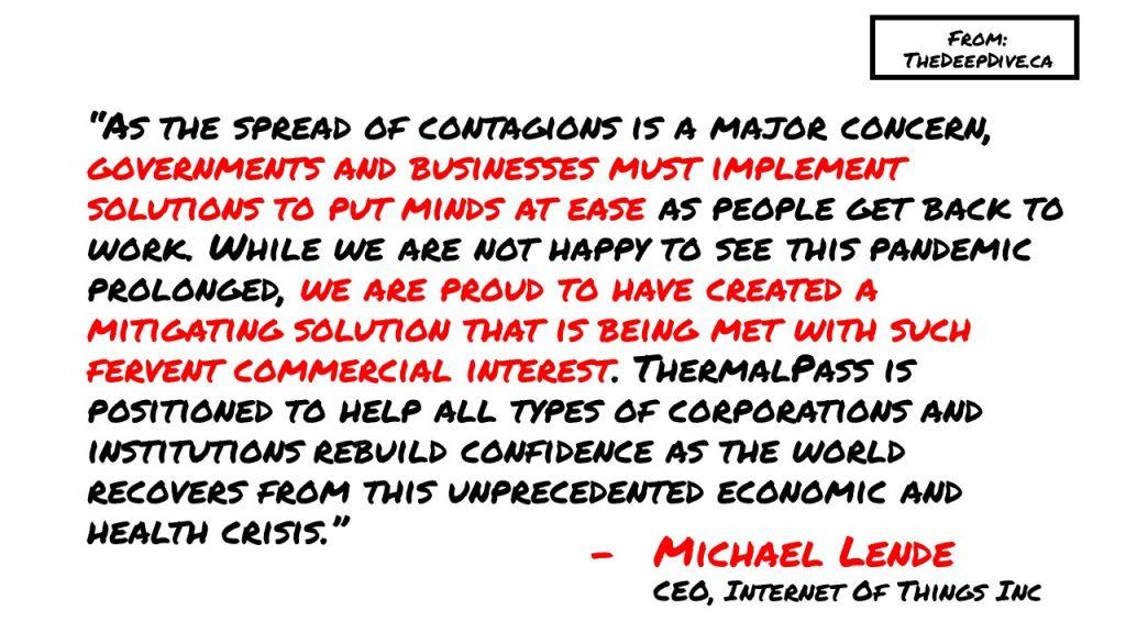 """""""As the spread of contagions is a major concern, governments and businesses must implement solutions to put minds at ease as people get back to work. While we are not happy to see this pandemic prolonged, we are proud to have created a mitigating solution that is being met with such fervent commercial interest. ThermalPass is positioned to help all types of corporations and institutions rebuild confidence as the world recovers from this unprecedented economic and health crisis."""" Michael Lende, CEO & President ITT"""