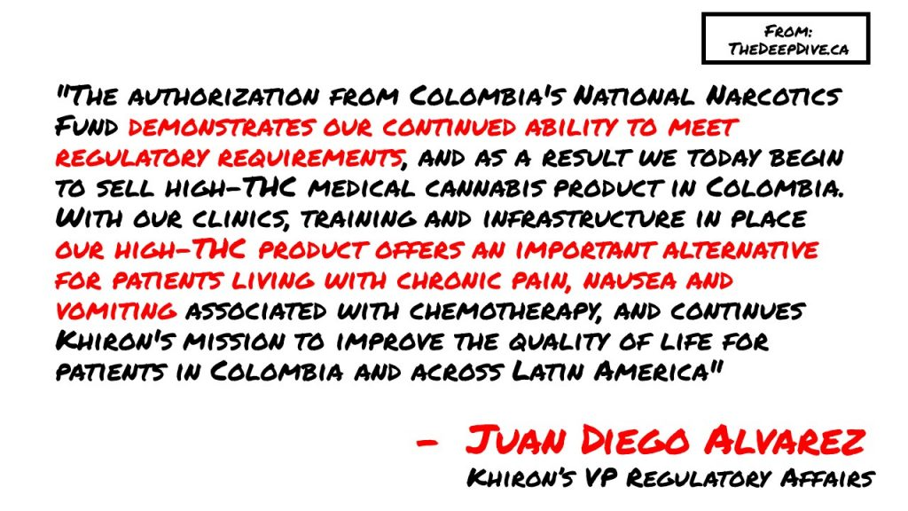 """The authorization from Colombia's National Narcotics Fund demonstrates our continued ability to meet regulatory requirements, and as a result we today begin to sell high-THC medical cannabis product in Colombia. With our clinics, training and infrastructure in place our high-THC product offers an important alternative for patients living with chronic pain, nausea and vomiting associated with chemotherapy, and continues Khiron's mission to improve the quality of life for patients in Colombia and across Latin America""  Juan Diego Alvarez"