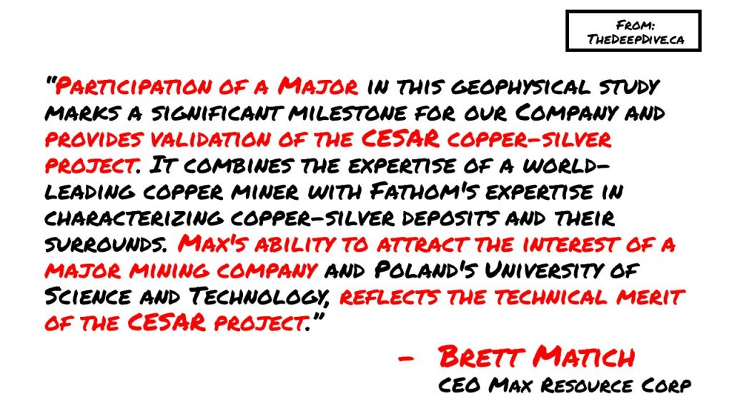 """""""Participation of a Major in this geophysical study marks a significant milestone for our Company and provides validation of the CESAR copper-silver project. It combines the expertise of a world-leading copper miner with Fathom's expertise in characterizing copper-silver deposits and their surrounds. Max's ability to attract the interest of a major mining company and Poland's University of Science and Technology, reflects the technical merit of the CESAR project."""" Brett Matich, CEO Max Resource Corp"""