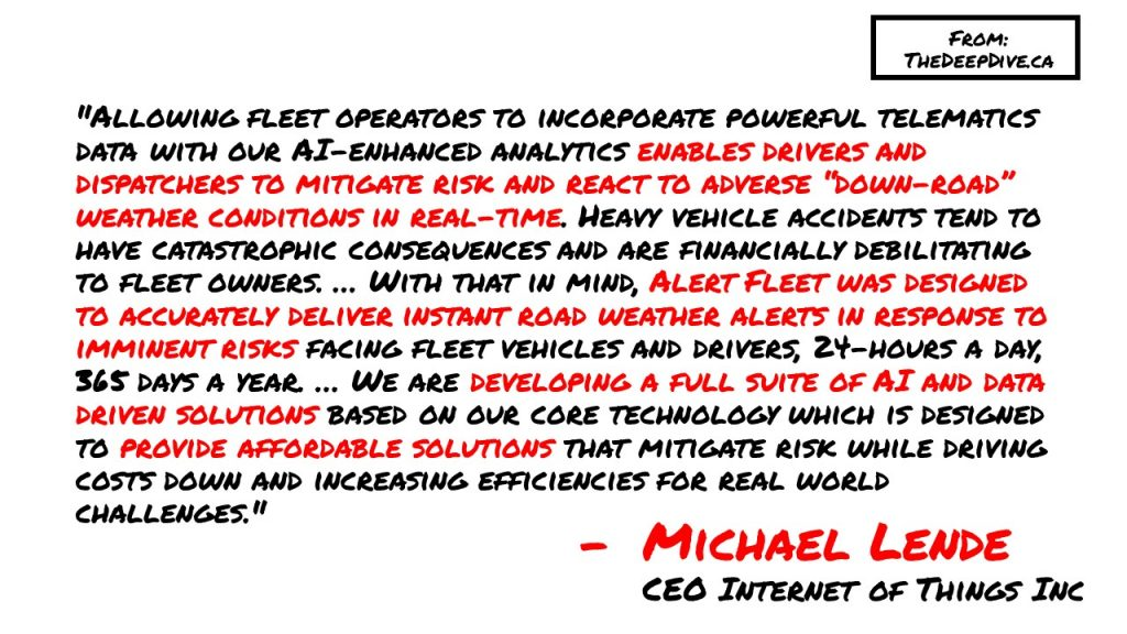 """Allowing fleet operators to incorporate powerful telematics data with our AI-enhanced analytics enables drivers and dispatchers to mitigate risk and react to adverse ""down-road"" weather conditions in real-time. Heavy vehicle accidents tend to have catastrophic consequences and are financially debilitating to fleet owners. … With that in mind, Alert Fleet was designed to accurately deliver instant road weather alerts in response to imminent risks facing fleet vehicles and drivers, 24-hours a day, 365 days a year. … We are developing a full suite of AI and data driven solutions based on our core technology which is designed to provide affordable solutions that mitigate risk while driving costs down and increasing efficiencies for real world challenges.""  Michael Lende, CEO"