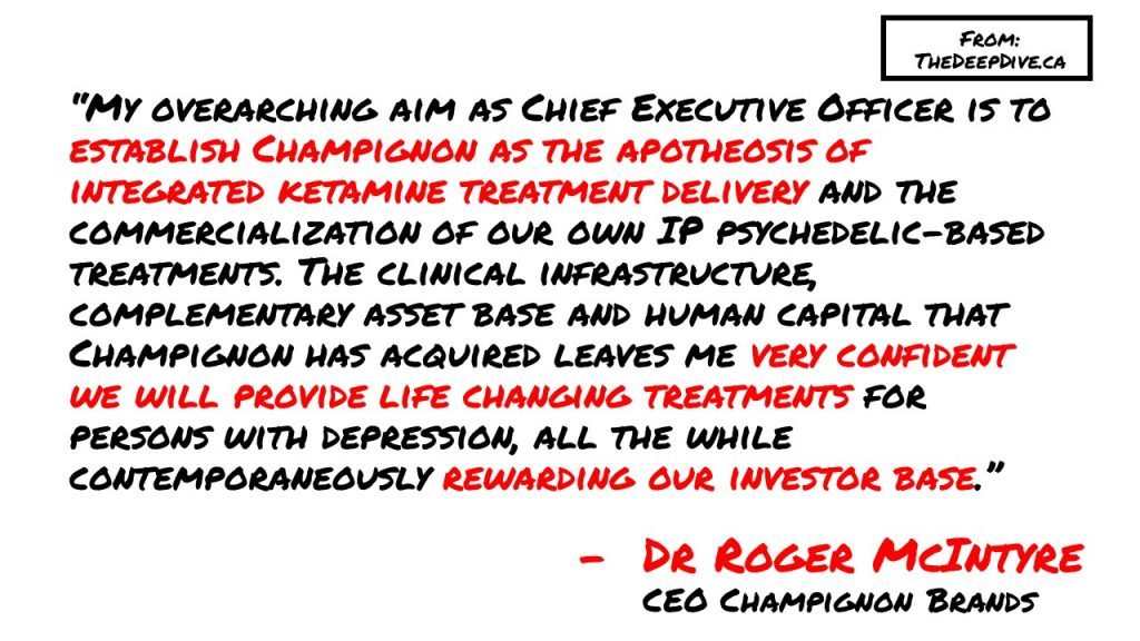 """""""My overarching aim as Chief Executive Officer is to establish Champignon as the apotheosis of integrated ketamine treatment delivery and the commercialization of our own IP psychedelic-based treatments. The clinical infrastructure, complementary asset base and human capital that Champignon has acquired leaves me very confident we will provide life changing treatments for persons with depression, all the while contemporaneously rewarding our investor base."""""""