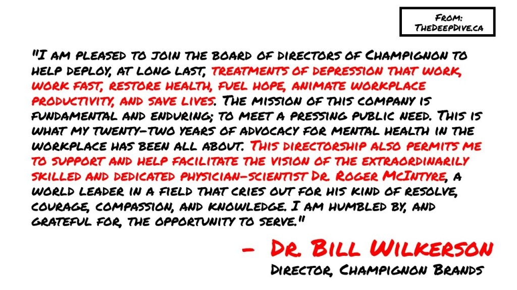 """""""I am pleased to join the board of directors of Champignon to help deploy, at long last, treatments of depression that work, work fast, restore health, fuel hope, animate workplace productivity, and save lives. The mission of this company is fundamental and enduring; to meet a pressing public need. This is what my twenty-two years of advocacy for mental health in the workplace has been all about. This directorship also permits me to support and help facilitate the vision of the extraordinarily skilled and dedicated physician-scientist Dr. Roger McIntyre, a world leader in a field that cries out for his kind of resolve, courage, compassion, and knowledge. I am humbled by, and grateful for, the opportunity to serve.""""  Dr Bill Wilkerson"""
