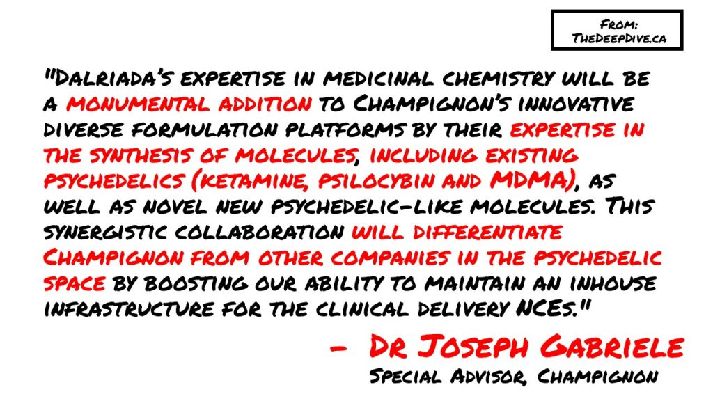 """""""Dalriada's expertise in medicinal chemistry will be a monumental addition to Champignon's innovative diverse formulation platforms by their expertise in the synthesis of molecules, including existing psychedelics (ketamine, psilocybin and MDMA), as well as novel new psychedelic-like molecules. This synergistic collaboration will differentiate Champignon from other companies in the psychedelic space by boosting our ability to maintain an inhouse infrastructure for the clinical delivery NCEs."""" Dr Joseph Gabriele, Special Advisor to Champignon"""