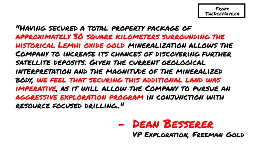"""""""Having secured a total property package of approximately 30 square kilometers surrounding the historical Lemhi oxide gold mineralization allows the Company to increase its chances of discovering further satellite deposits. Given the current geological interpretation and the magnitude of the mineralized body, we feel that securing this additional land was imperative, as it will allow the Company to pursue an aggressive exploration program in conjunction with resource focused drilling."""""""