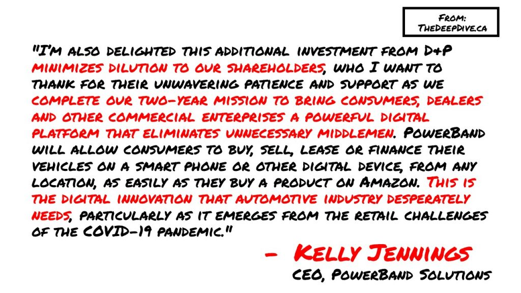 """""""I'm also delighted this additional investment from D&P minimizes dilution to our shareholders, who I want to thank for their unwavering patience and support as we complete our two-year mission to bring consumers, dealers and other commercial enterprises a powerful digital platform that eliminates unnecessary middlemen. PowerBand will allow consumers to buy, sell, lease or finance their vehicles on a smart phone or other digital device, from any location, as easily as they buy a product on Amazon. This is the digital innovation that automotive industry desperately needs, particularly as it emerges from the retail challenges of the COVID-19 pandemic."""" Kelly Jennings, CEO"""