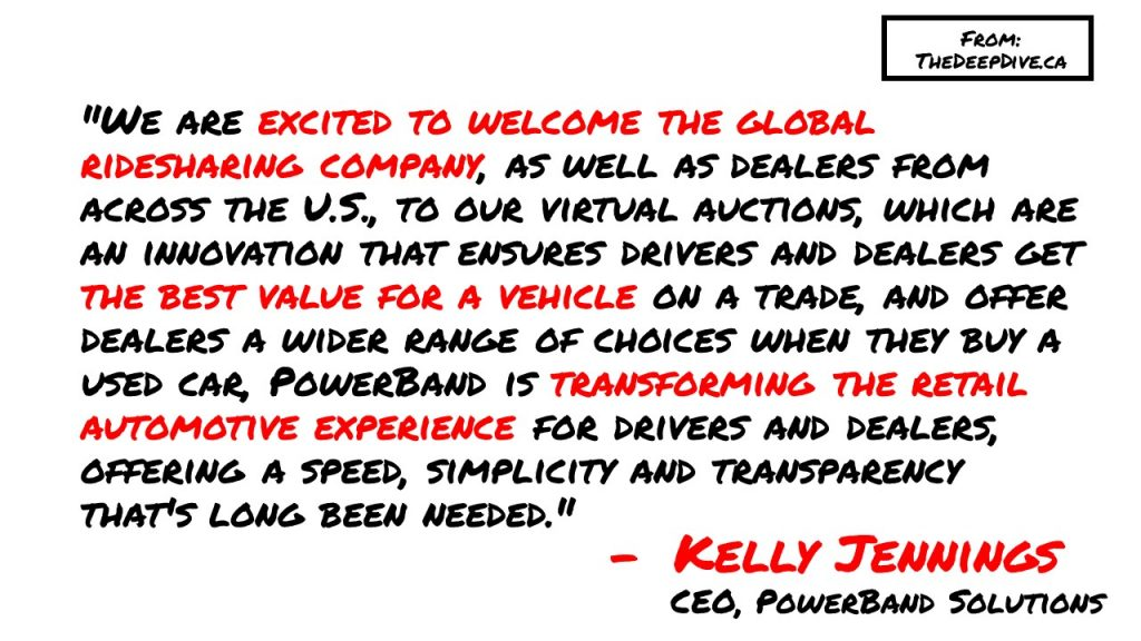 """We are excited to welcome the global ridesharing company, as well as dealers from across the U.S., to our virtual auctions, which are an innovation that ensures drivers and dealers get the best value for a vehicle on a trade, and offer dealers a wider range of choices when they buy a used car, PowerBand is transforming the retail automotive experience for drivers and dealers, offering a speed, simplicity and transparency that's long been needed."""
