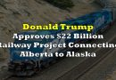 US President Donald Trump Approves $22 Billion Railway Project Connecting Alberta to Alaska