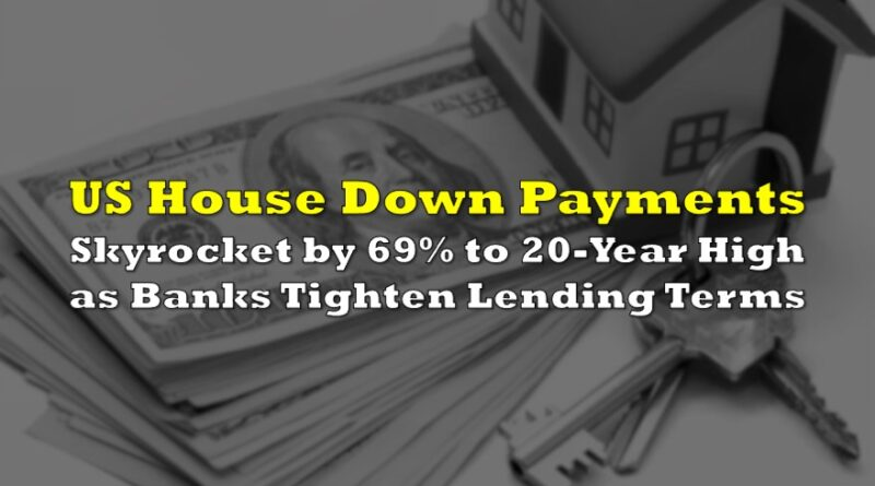 US House Down Payments Skyrocket by 69% to 20-Year High as Banks Tighten Lending Terms