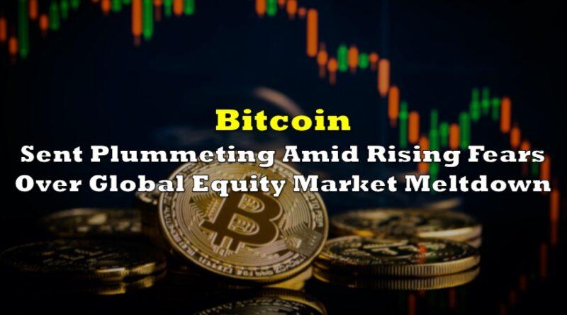 Bitcoin Sent Plummeting Amid Rising Fears Over Global Equity Market Meltdown