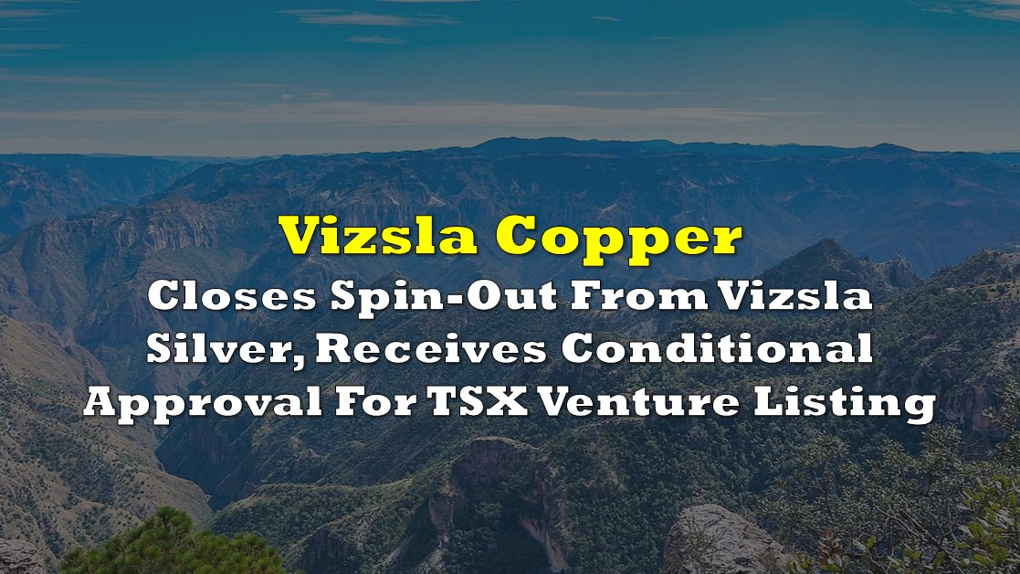 Vizsla Copper Closes Spin-Out From Vizsla Silver, Receives Conditional Approval For TSX Venture Listing - The Deep Dive
